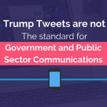 Trumps Tweets are not the Standard for Government or Public Sector Communications